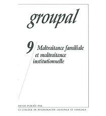Groupal, N° 9 : Maltraitance familiale et maltraitance institutionnelle par Jean-Pierre Caillot