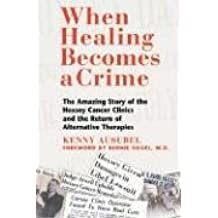 When Healing Becomes a Crime: The Amazing Story of the Hoxsey Cancer Clinics and the Return of Alternative Therapies: The Amazing Story of the ... and the Rise of Alternative Cancer Therapies