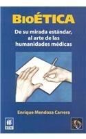 Bioetica/Bioethics: De Su Mirada Estandar, Al Arte De Las Humanidades Medicas/of Your Standard Look at the Art of Medical Humanities por Enrique Mendoza Carrera