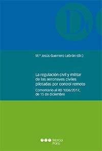 La regulación civil y militar de las aeronaves civiles pilotadas por control remoto: Comentario al RD 1036/2017, de 15 de diciembre (Monografías jurídicas)
