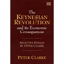 The Keynesian Revolution and its Economic Consequences: Selected Essays by Peter Clarke