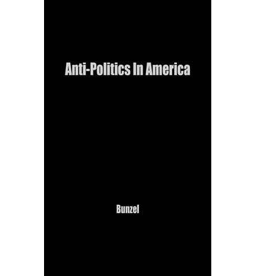 ANTI-POLITICS IN AMERICA: REFLECTIONS ON THE ANTI-POLITICAL TEMPER AND ITS DISTORTIONS OF THE DEMOCRATIC PROCESS BY BUNZEL, JOHN H (AUTHOR)HARDCOVER