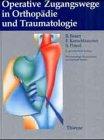 Operative Zugangswege in Orthopädie und Traumatologie - Rudolf Bauer, Fridun Kerschbaumer, Sepp Poisel