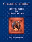 Charles Le Brun: First Painter to King Louis XIV