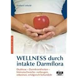 Wellness durch intakte Darmflora: Dysbiose-Darmkrankheiten-Immunschwäche:vorbeugen, erkennen, behandeln