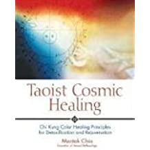 Taoist Cosmic Healing: Chi Kung Color Healing Principles for Detoxification and Rejuvenation: Chi Kung Colour Healing Principles for Detoxification and Rejuvenation