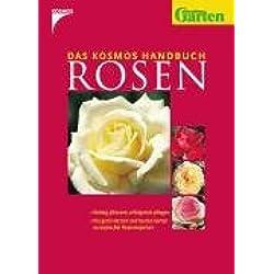 Das Kosmos Handbuch Rosen: Richtig pflanzen, erfolgreich pflegen. Die gesündesten und besten Sorten europäischer Rosenexperten