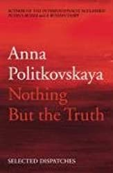 Nothing But the Truth: Selected Dispatches by Anna Politkovskaya (2010-01-28)