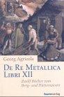 De Re Metallica Libri 12: Zwölf Bücher vom Berg- und Hüttenwesen