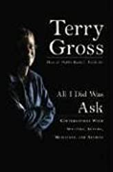 All I Did Was Ask: Conversations with Writers, Actors, Musicians, and Artists by Terry Gross (2005-10-05)