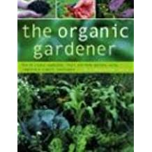 The Organic Gardener: How to Create Flower, Vegetable, Herb and Fruit Gardens Using Completely Natural Techniques