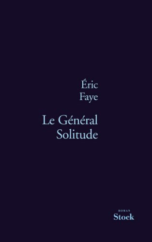 Eric Faye - Le Général Solitude