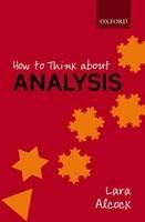 How to Think About Analysis: Written by Lara Alcock, 2014 Edition, Publisher: OUP Oxford [Paperback]