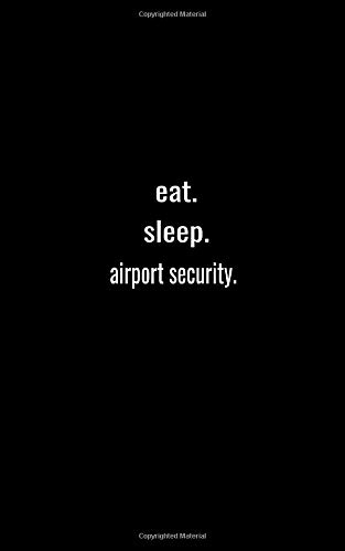 eat. sleep. airport security. - Lined Notebook: College Ruled Writing Journal: Lined Notebook / journal Gift,120 Pages,5x8,Soft Cover,Matte Finish
