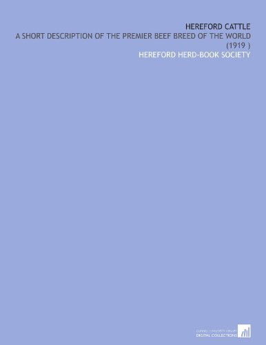 Hereford Cattle: A Short Description of the Premier Beef Breed of the World (1919) por Hereford herd-book society