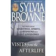 Visits from the Afterlife: Truth about Ghosts, Spirits, Hauntings and Reunions of Loved Ones