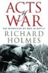 Acts of War: The Behaviour of Men in Battle by Richard Holmes (2003-10-09)