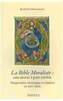 La Bible Moralisee: Ceuvre a Part Entiere: Temporalite, semiotique et creation au XIIIe Siecle