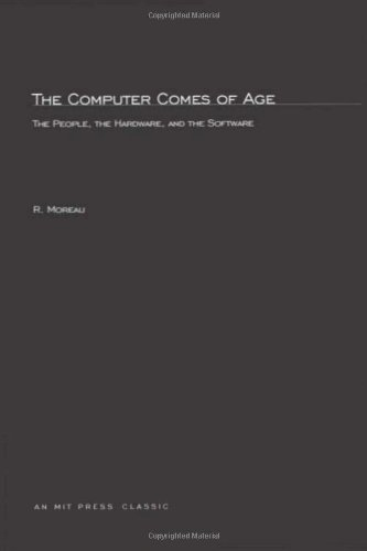 Computer Comes of Age: The People, the Hardware and the Software (The MIT Press series in the history of computing) por Rene Moreau