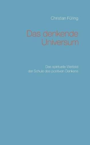 Das denkende Universum: Das spirituelle Weltbild der Schule des positiven Denkens