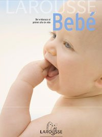 Larousse bebe / Larousse Baby: Del embarazo al primer ano de vida / From Pregnancy Through the First Year of Life