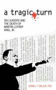 a tragic turn: SIX LEADERS AND THE DEATH OF MARTIN LUTHER KING, JR. by Daniel Miller (2008-04-24)