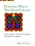 [(Finding What You Didn't Lose: Expressing Your Truth and Creativity Through Poem-making)] [Author: John Fox] published on (January, 2000)