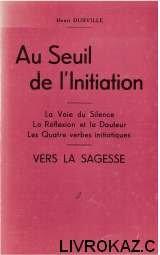 Au seuil de l'initiation, la voie du silencre, la rflexion et la douleur, les quatre verbes initiatiques, vers la sagesse.