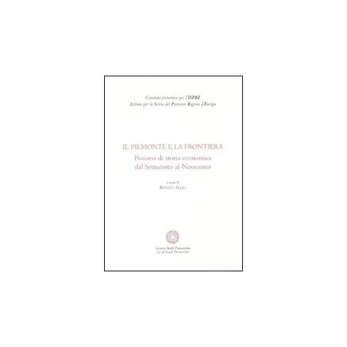 Il Piemonte E La Frontiera. Percorsi Di Storia Economica Dal Settecento Al Novecento
