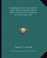 A Narrative of the Life of Mrs. Mary Jemison Who Was Taken Ba Narrative of the Life of Mrs. Mary Jemison Who Was Taken by the Indians in the Year 1755 y the Indians in the Year 1755