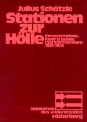 Stationen zur Hölle. Konzentrationslager in Baden und Württemberg 1933-1945