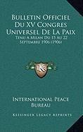 Bulletin Officiel Du XV Congres Universel de La Paix: Tenu a Milan Du 15 Au 22 Septembre 1906 (1906)
