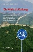 Die Welt als Radweg: Philosophie des Radfahrens und Radweg-Welten China, Ägypten, Kanada, Nordkap und Baltikum
