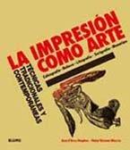 La impresión como arte : técnicas tradicionales y contemporáneas : calcografía, relieve, litografía, serigrafía, monotipo