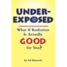 Underexposed: What If Radiation Is Actually Good for You? by Ed Hiserodt (2005-10-31)