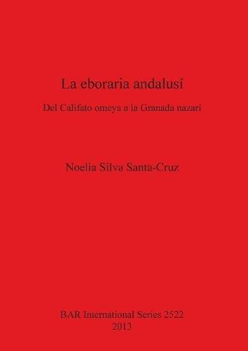 La eboraria andalusí: Del Califato omeya a la Granada nazarí (BAR International Series)