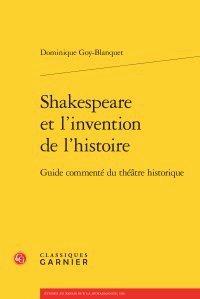 Shakespeare et l'invention de l'histoire : Guide commenté du théâtre historique par Dominique Goy-Blanquet