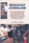 Broadcast Journalism: Techniques of News Writing Reporting and Production