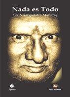 Nada es todo: La quintaesencia de las enseñanzas de Sri Nisargadatta Maharaj