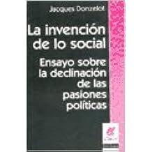 La invencion de lo social: ensayossobre la declinacion de las pasiones politicas