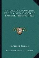 Histoire de La Conquete Et de La Colonisation de L'Algerie, 1830-1860 (1860) par Achille Fillias