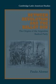 (Between Revolution and the Ballot Box: The Origins of the Argentine Radical Party in the 1890s (Cambridge Latin American Studies, Band 86))