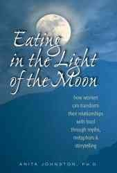 Eating in the Light of the Moon: How Women Can Transform Their Relationship with Food Through Myths, Metaphors, and Storytelling[ EATING IN THE LIGHT OF THE MOON: HOW WOMEN CAN TRANSFORM THEIR RELATIONSHIP WITH FOOD THROUGH MYTHS, METAPHORS, AND STORYTELLING ] by Johnston, Anita A. (Author ) on Apr-13-2000 Paperback