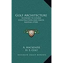Golf Architecture: Economy In Course Construction And Green Keeping (1920) by A. Mackenzie (2010-09-10)