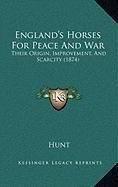 England's Horses for Peace and War England's Horses for Peace and War: Their Origin, Improvement, and Scarcity (1874) Their Origin, Improvement, and S