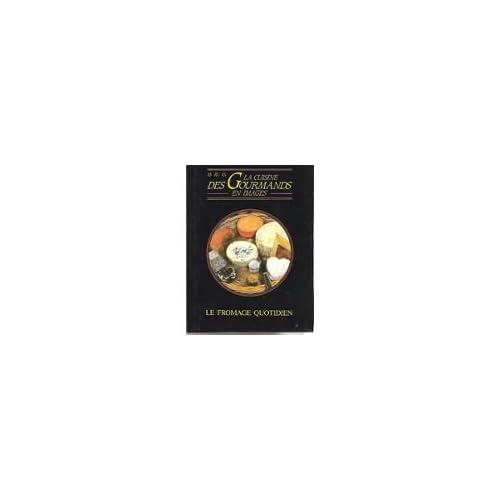 La cuisine des gourmands en image : LE FROMAGE QUOTIDIEN