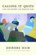 Calling It Quits: Late-Life Divorce and Starting Over by Deirdre Bair (23-Jan-2007) Hardcover