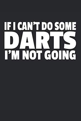 If I Can't Do Some Darts I'm Not Going: 120 pages of lined notebook for darts players darts training manual, dart scoreboard or dartboard journal for men and women