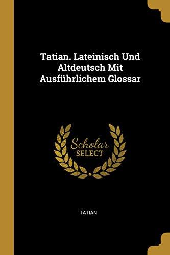 Tatian. Lateinisch Und Altdeutsch Mit Ausführlichem Glossar