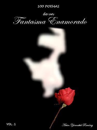 100 Poemas de Un Fantasma Enamorado (Volumen Uno nº 1) por Yonnattal Ramirez